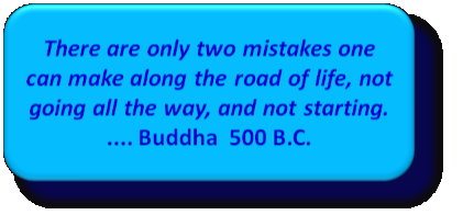 There are only two mistakes one can make along the road of life, not going all the way, and not starting.    .... Buddha  500 B.C.